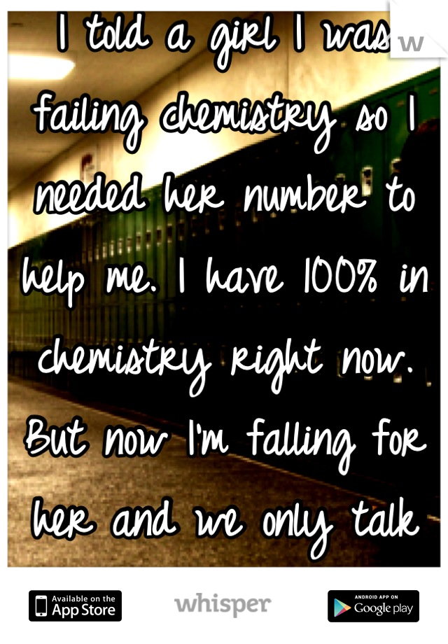 I told a girl I was failing chemistry so I needed her number to help me. I have 100% in chemistry right now. But now I'm falling for her and we only talk about chemistry.