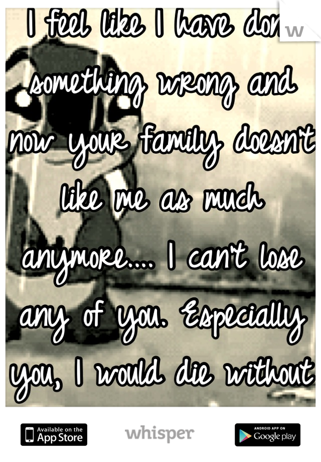 I feel like I have done something wrong and now your family doesn't like me as much anymore.... I can't lose any of you. Especially you, I would die without you....