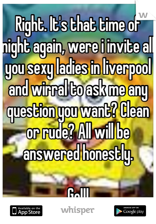 Right. It's that time of night again, were i invite all you sexy ladies in liverpool and wirral to ask me any question you want? Clean or rude? All will be answered honestly.  Go!!!
