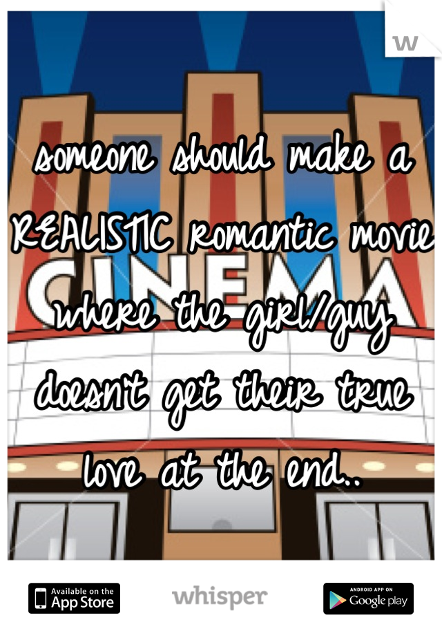 someone should make a REALISTIC romantic movie where the girl/guy doesn't get their true love at the end..