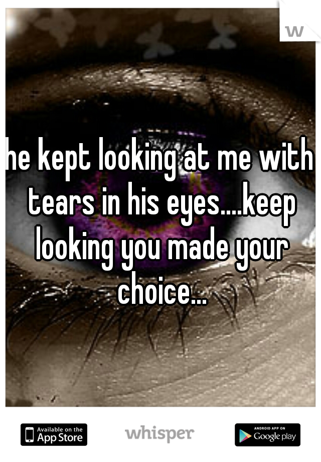 he kept looking at me with tears in his eyes....keep looking you made your choice...