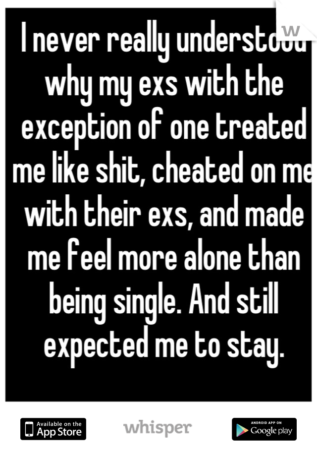 I never really understood why my exs with the exception of one treated me like shit, cheated on me with their exs, and made me feel more alone than being single. And still expected me to stay.