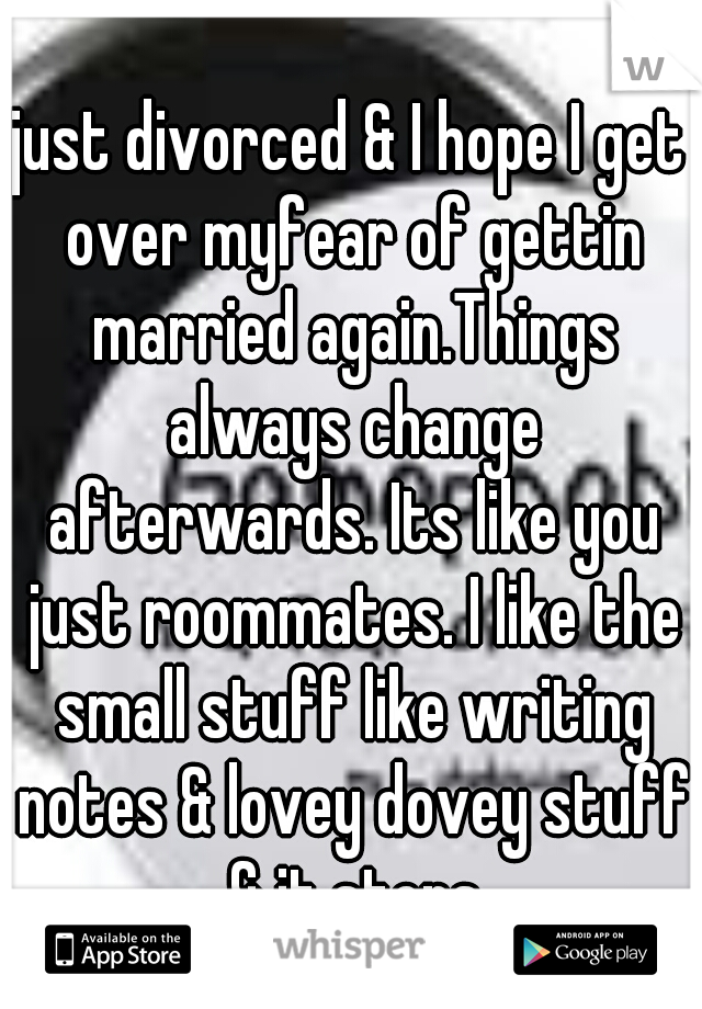 just divorced & I hope I get over myfear of gettin married again.Things always change afterwards. Its like you just roommates. I like the small stuff like writing notes & lovey dovey stuff & it stops