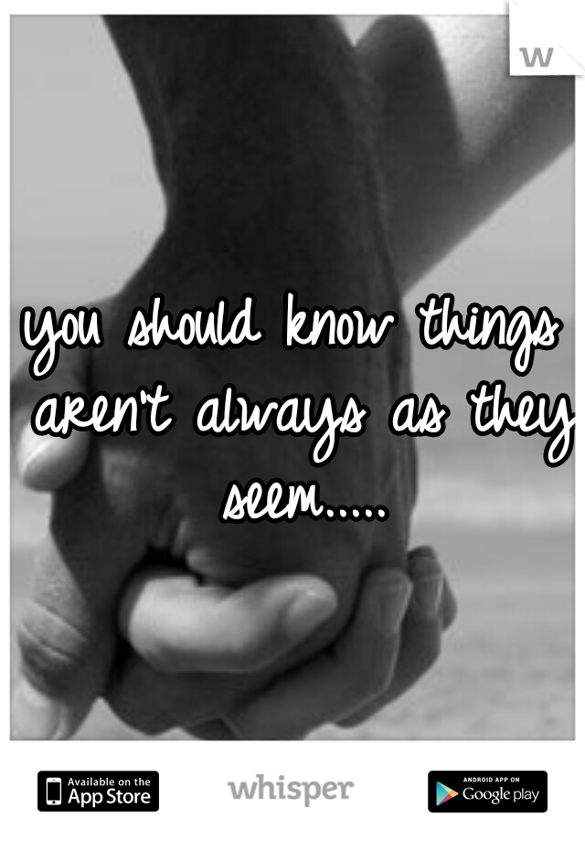 you should know things aren't always as they seem.....