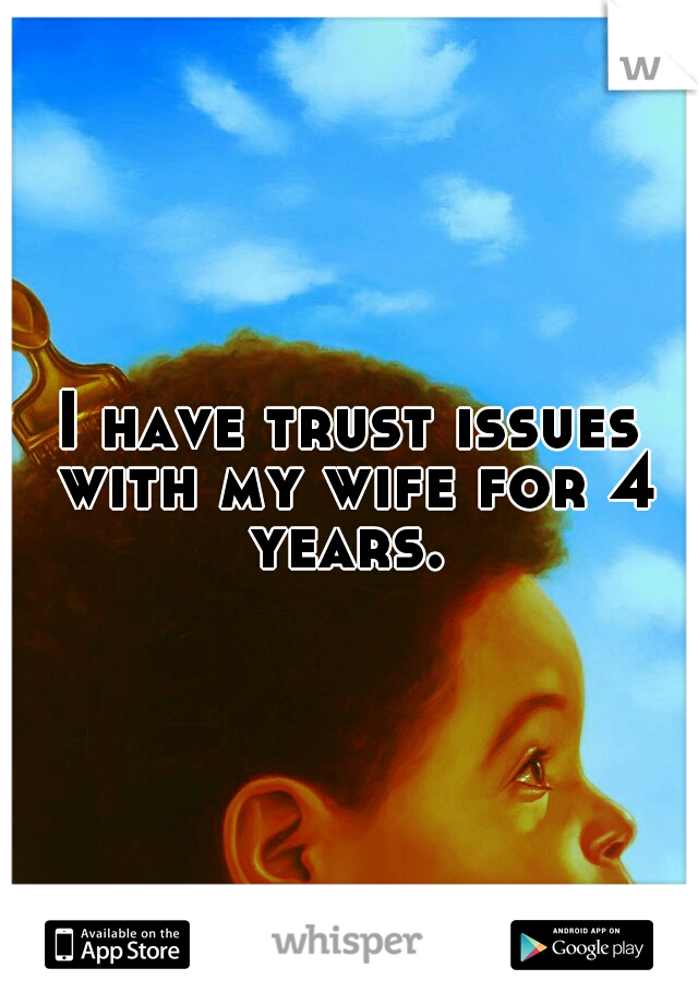 I have trust issues with my wife for 4 years.
