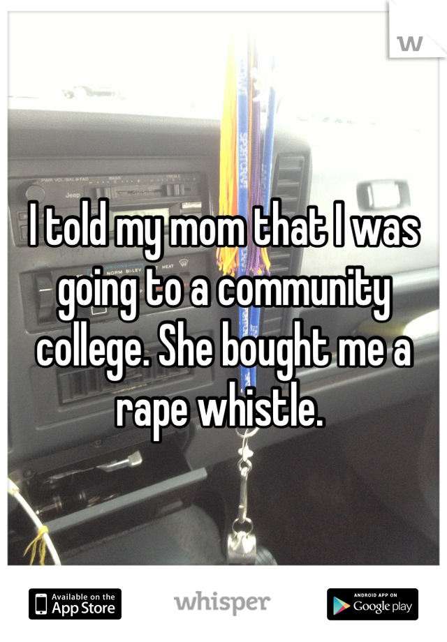 I told my mom that I was going to a community college. She bought me a rape whistle.