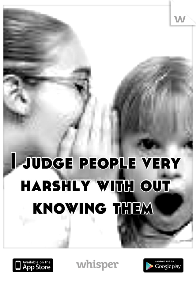 I judge people very harshly with out knowing them