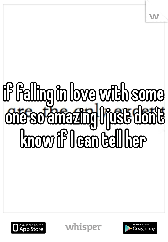 if falling in love with some one so amazing I just don't know if I can tell her