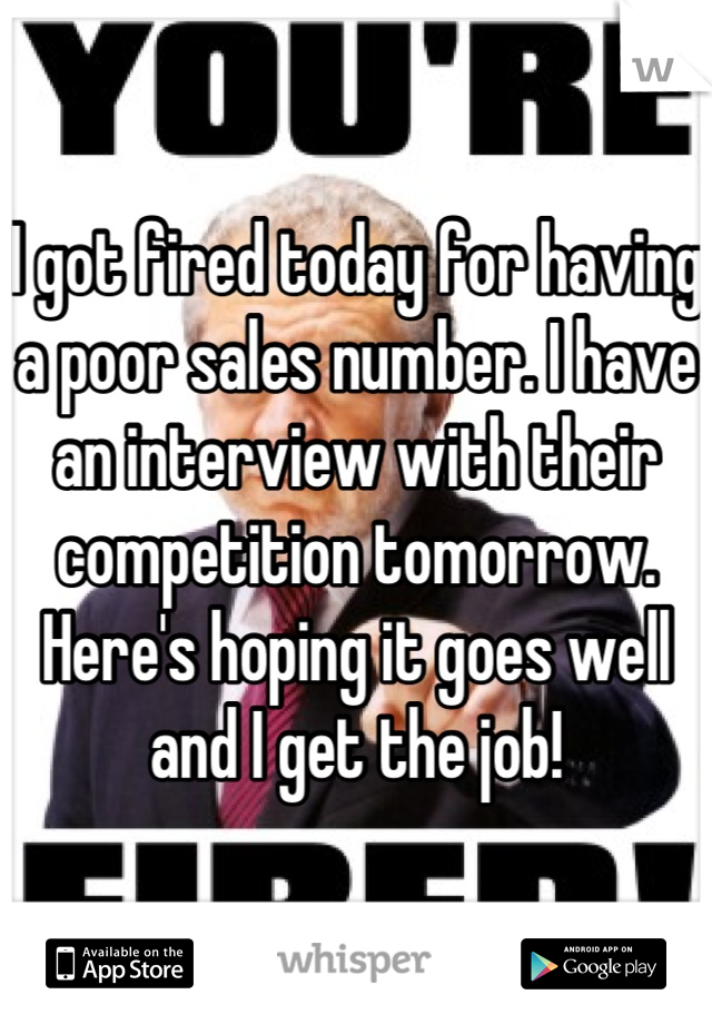 I got fired today for having a poor sales number. I have an interview with their competition tomorrow. Here's hoping it goes well and I get the job!