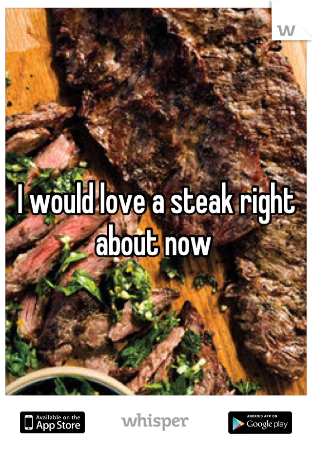 I would love a steak right about now