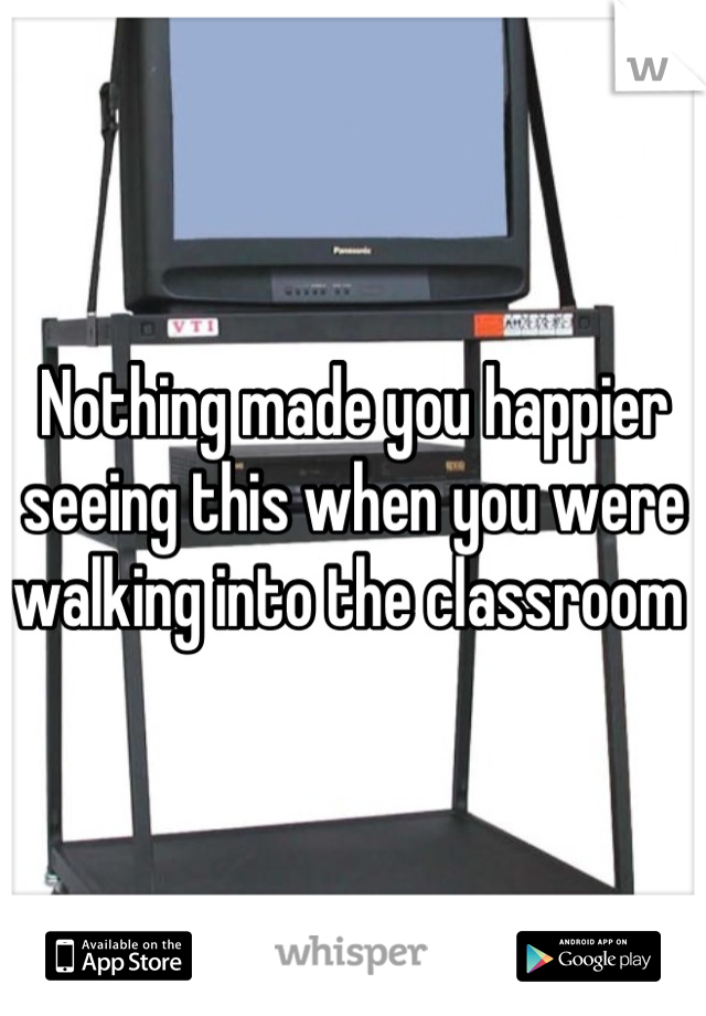Nothing made you happier seeing this when you were walking into the classroom