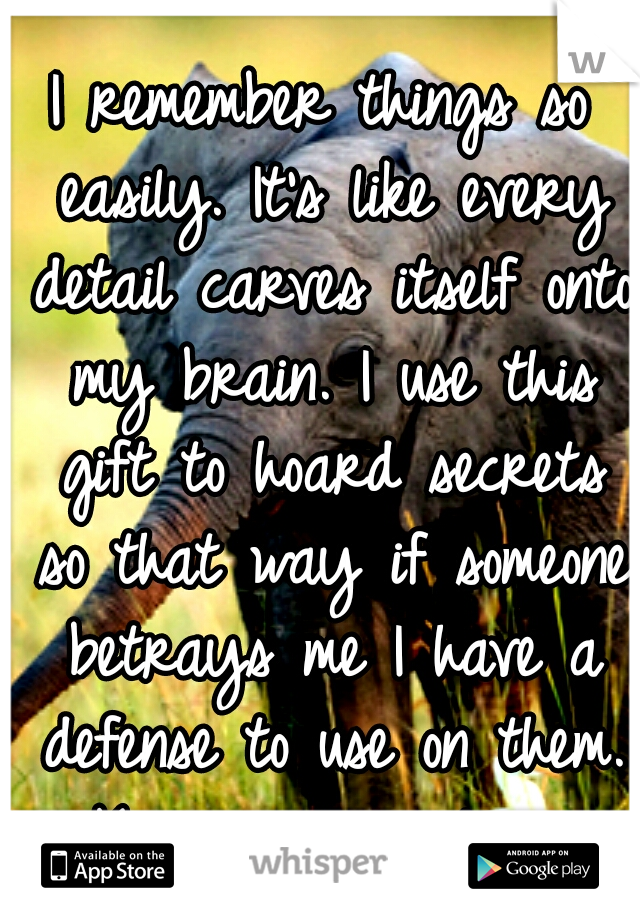 I remember things so easily. It's like every detail carves itself onto my brain. I use this gift to hoard secrets so that way if someone betrays me I have a defense to use on them. Keep enemies closer