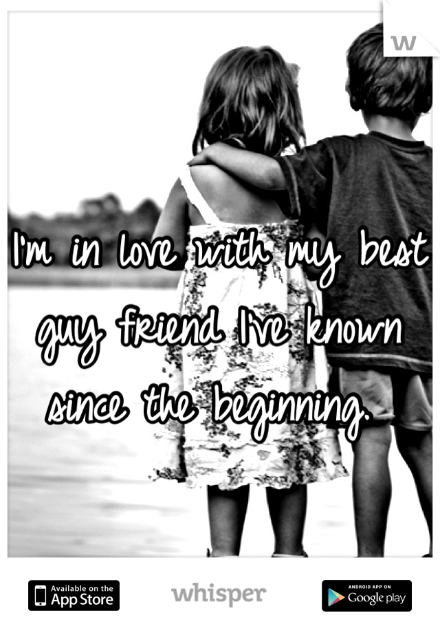 I'm in love with my best guy friend I've known since the beginning.