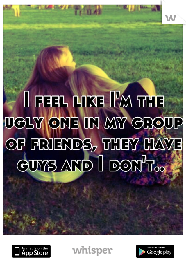 I feel like I'm the ugly one in my group of friends, they have guys and I don't..