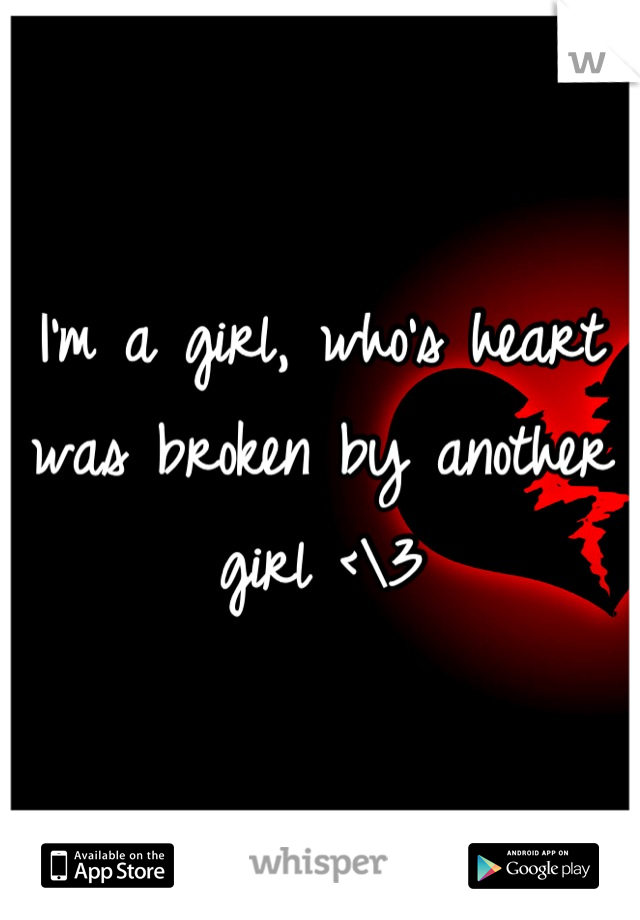 I'm a girl, who's heart was broken by another girl <\3