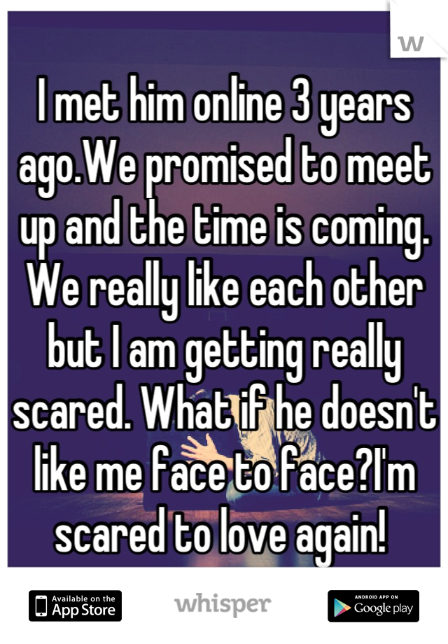 I met him online 3 years ago.We promised to meet up and the time is coming. We really like each other but I am getting really scared. What if he doesn't like me face to face?I'm scared to love again!