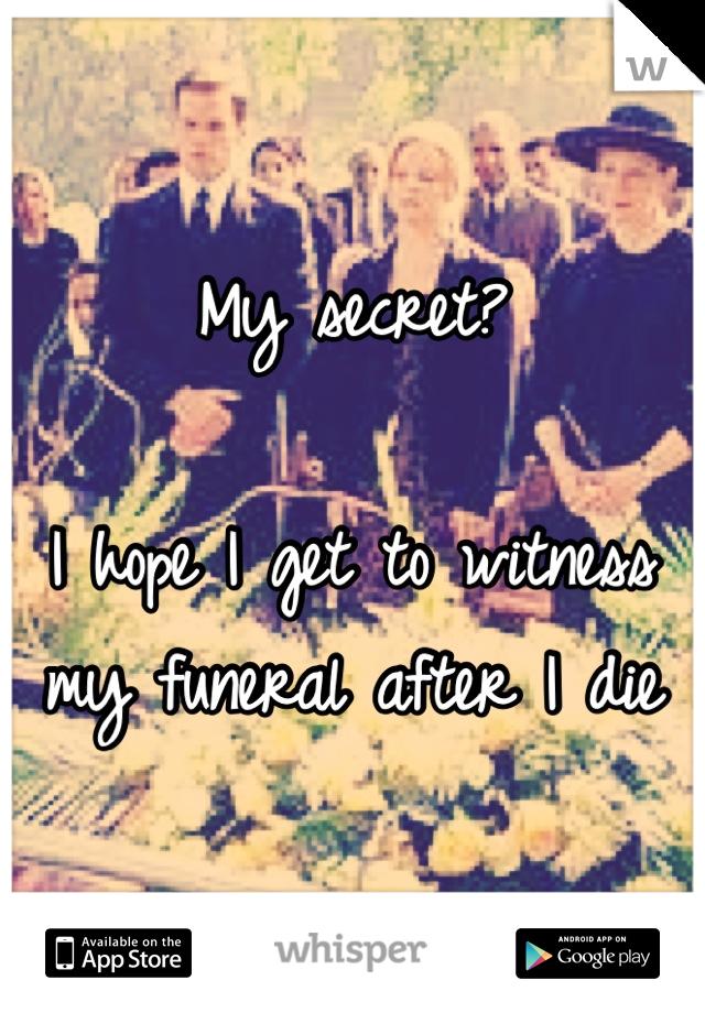 My secret?  I hope I get to witness my funeral after I die