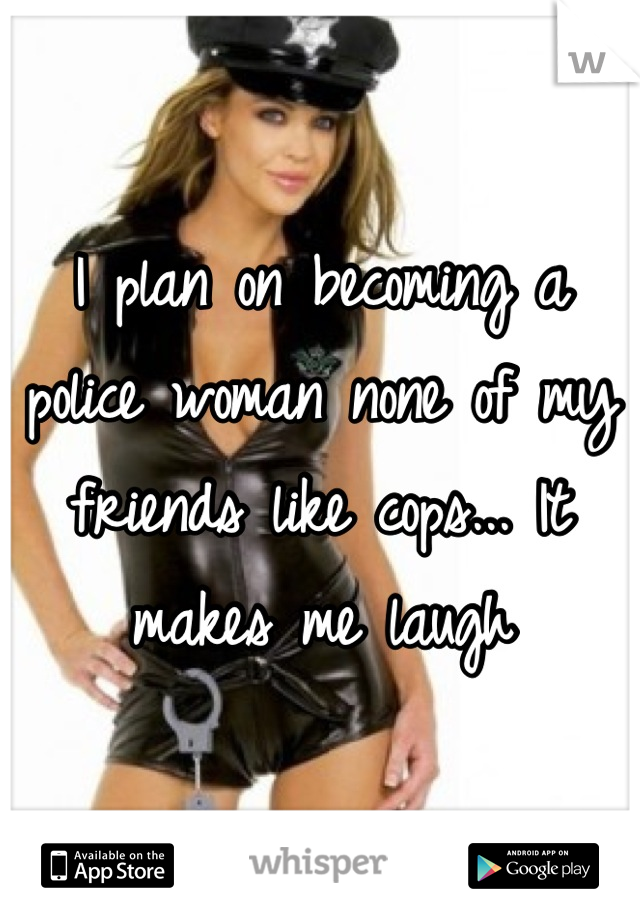 I plan on becoming a police woman none of my friends like cops... It makes me laugh