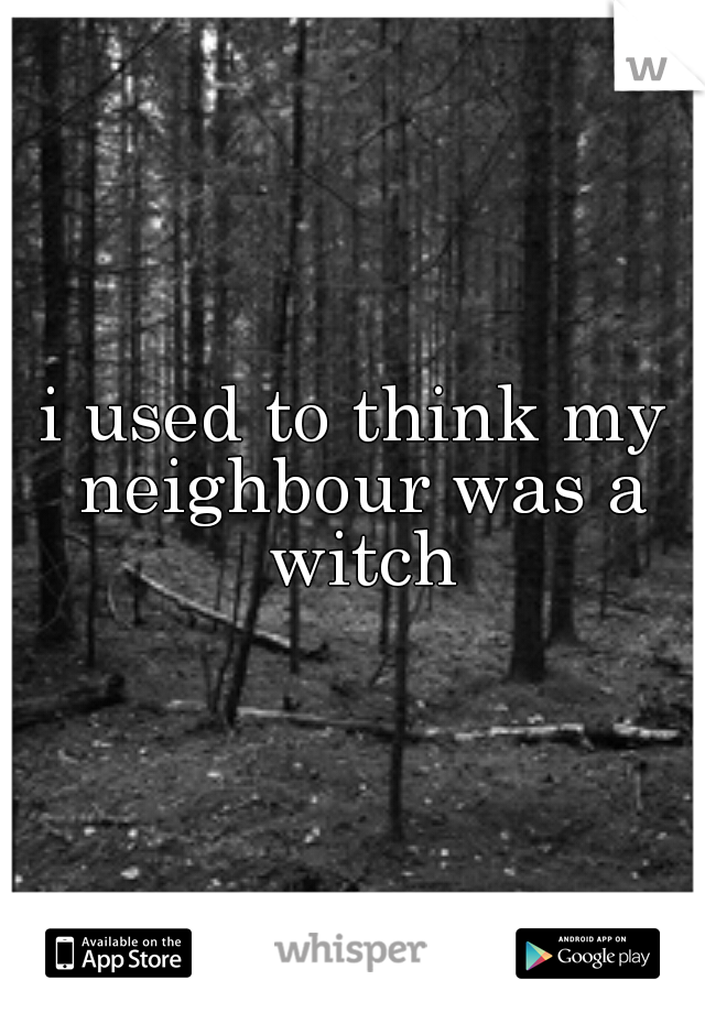 i used to think my neighbour was a witch