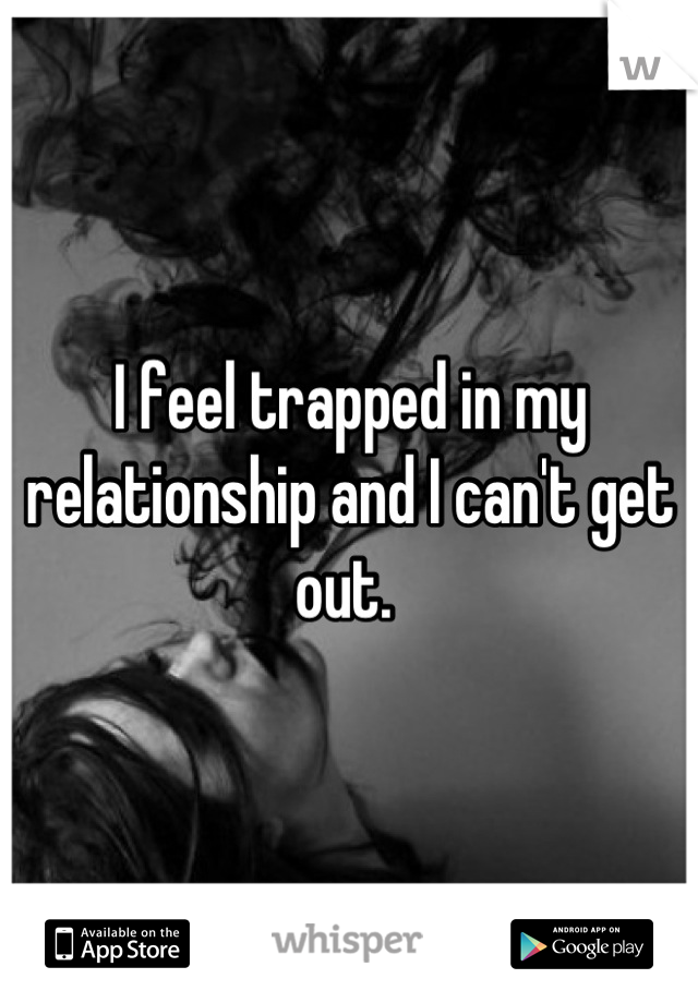 I feel trapped in my relationship and I can't get out.