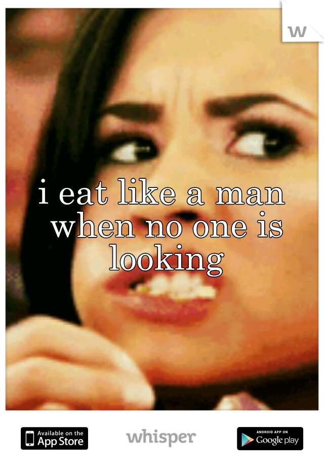 i eat like a man when no one is looking