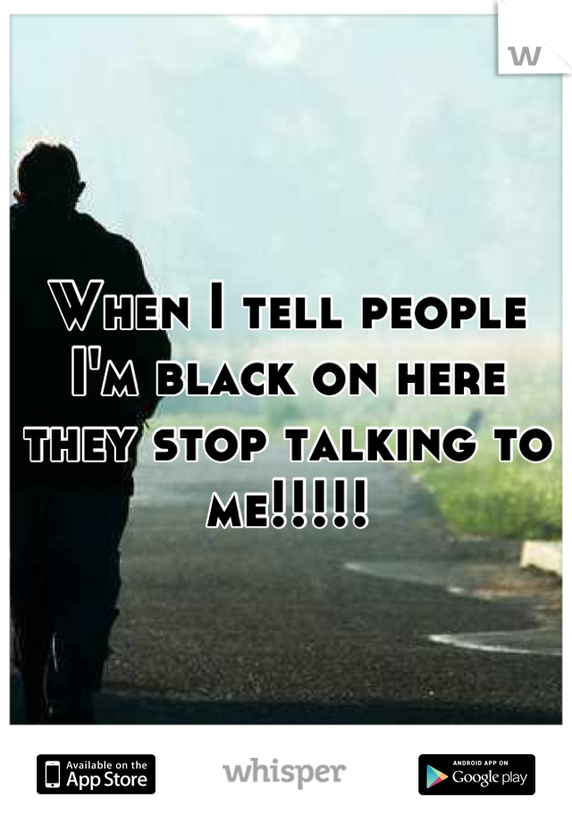 When I tell people I'm black on here they stop talking to me!!!!!