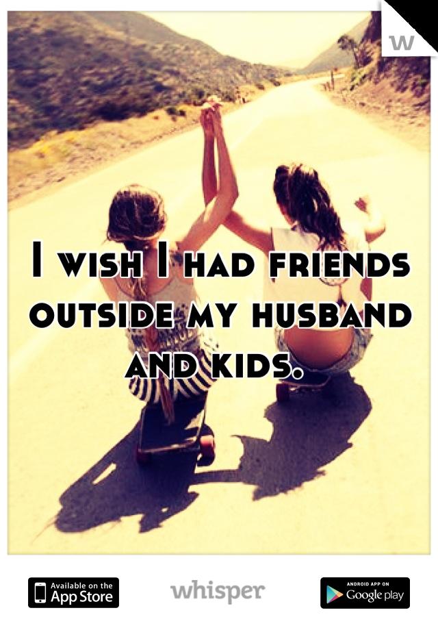 I wish I had friends outside my husband and kids.