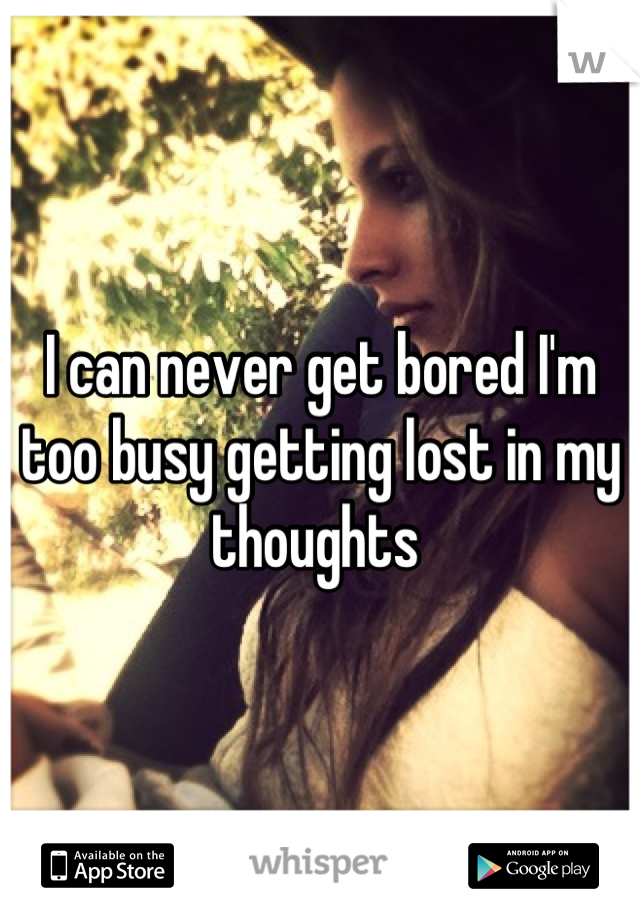 I can never get bored I'm too busy getting lost in my thoughts