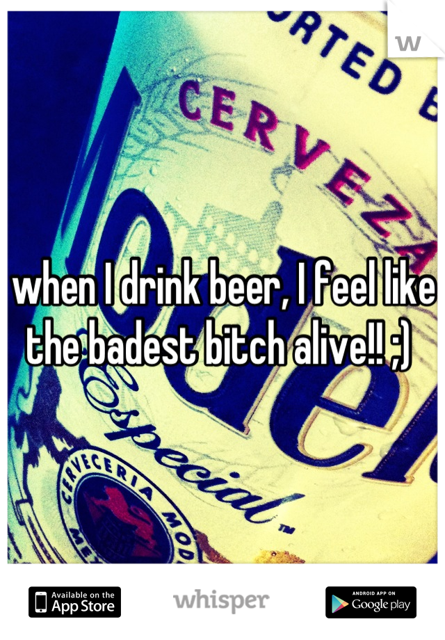 when I drink beer, I feel like the badest bitch alive!! ;)