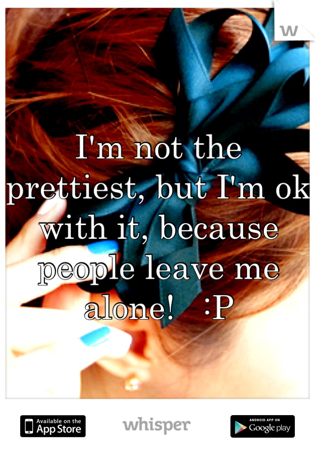 I'm not the prettiest, but I'm ok with it, because people leave me alone!   :P