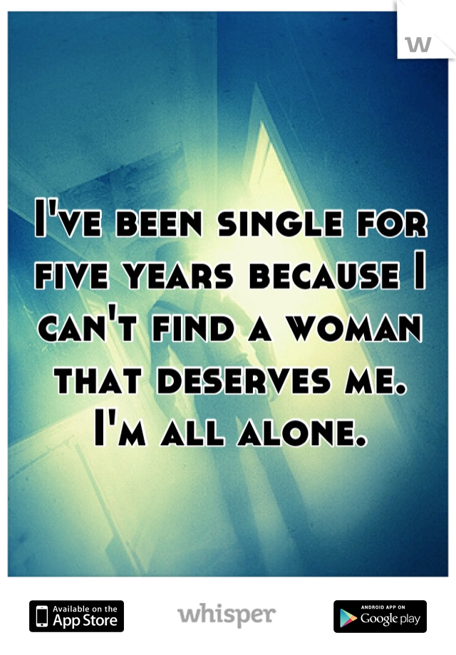 I've been single for five years because I can't find a woman that deserves me.  I'm all alone.