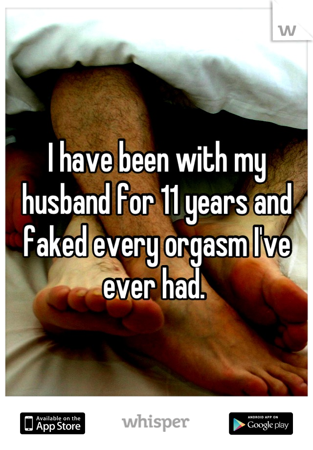 I have been with my husband for 11 years and faked every orgasm I've ever had.