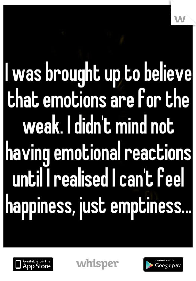 I was brought up to believe that emotions are for the weak. I didn't mind not having emotional reactions until I realised I can't feel happiness, just emptiness...