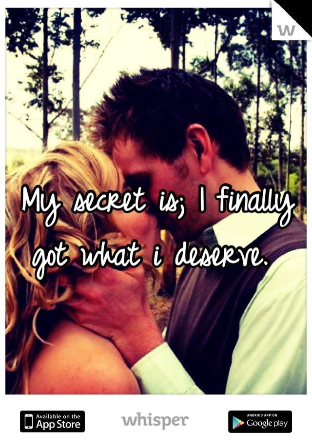 My secret is; I finally got what i deserve.