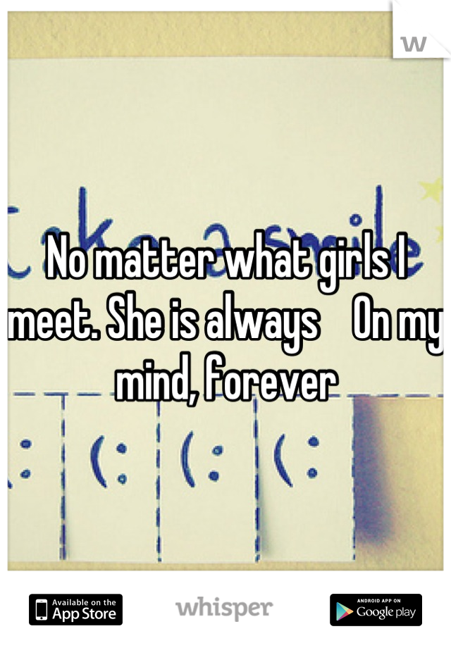 No matter what girls I meet. She is always    On my mind, forever