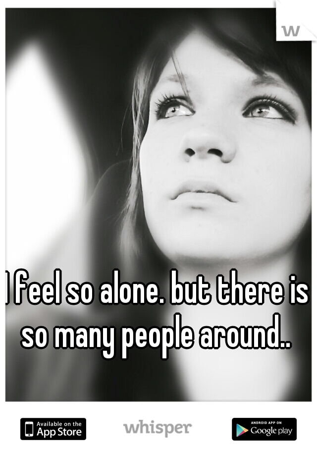 I feel so alone. but there is so many people around..