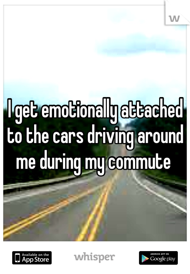 I get emotionally attached to the cars driving around me during my commute