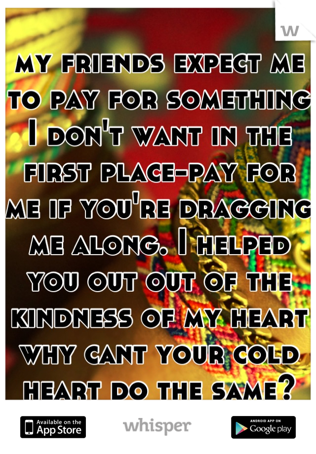 my friends expect me to pay for something I don't want in the first place-pay for me if you're dragging me along. I helped you out out of the kindness of my heart why cant your cold heart do the same?