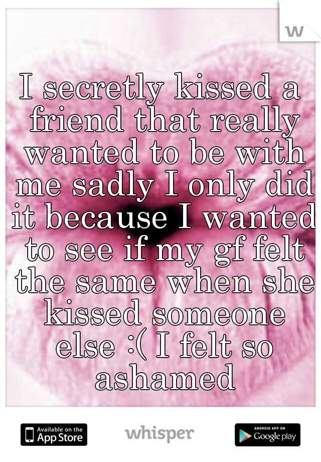 I secretly kissed a friend that really wanted to be with me sadly I only did it because I wanted to see if my gf felt the same when she kissed someone else :( I felt so ashamed