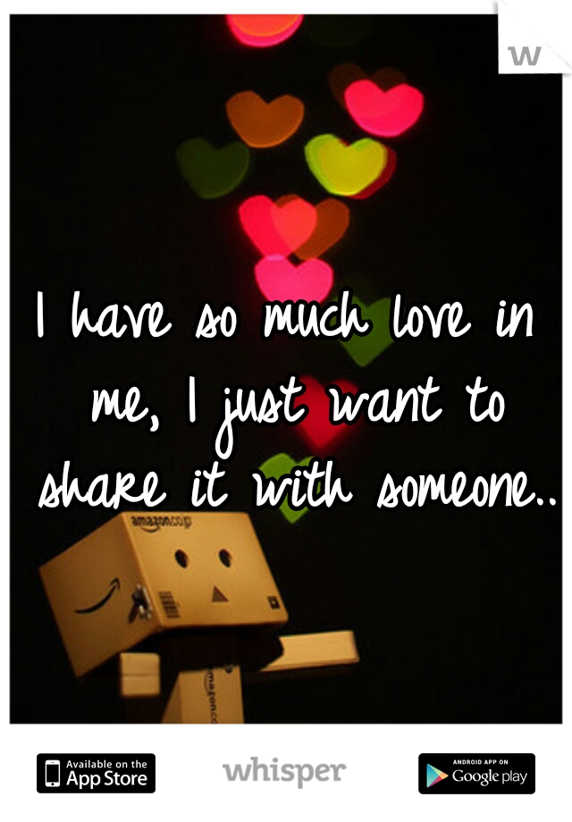 I have so much love in me, I just want to share it with someone..
