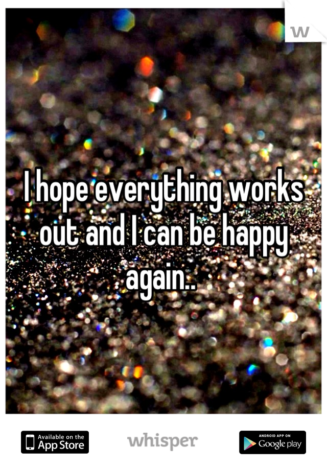 I hope everything works out and I can be happy again..