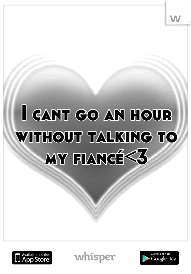 I cant go an hour without talking to my fiancé<3
