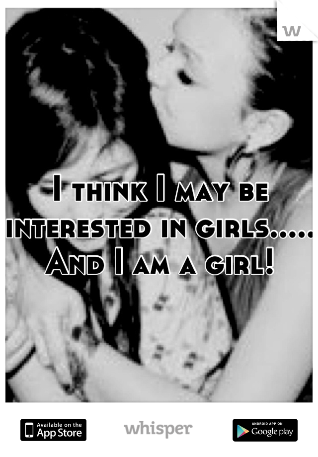 I think I may be interested in girls..... And I am a girl!
