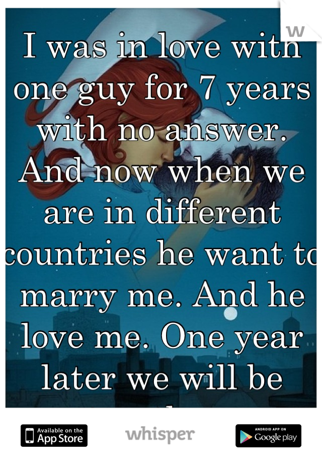 I was in love with one guy for 7 years with no answer. And now when we are in different countries he want to marry me. And he love me. One year later we will be together.