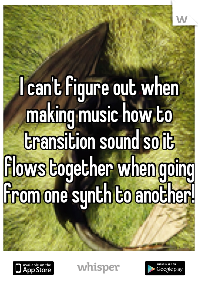 I can't figure out when making music how to transition sound so it flows together when going from one synth to another!