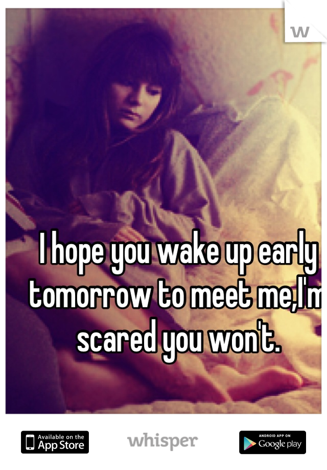 I hope you wake up early tomorrow to meet me,I'm scared you won't.