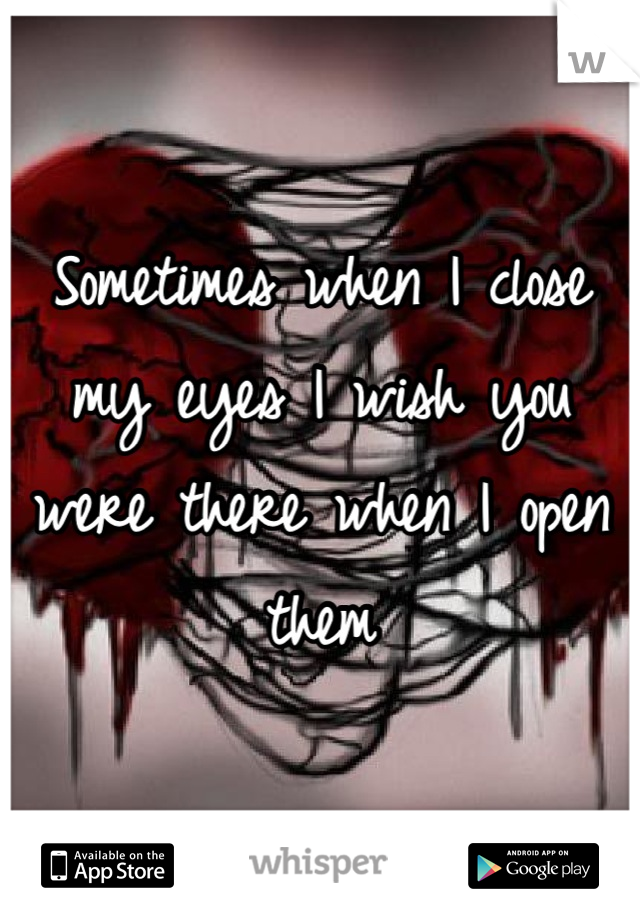 Sometimes when I close my eyes I wish you were there when I open them
