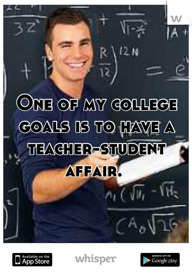 One of my college goals is to have a teacher-student affair.
