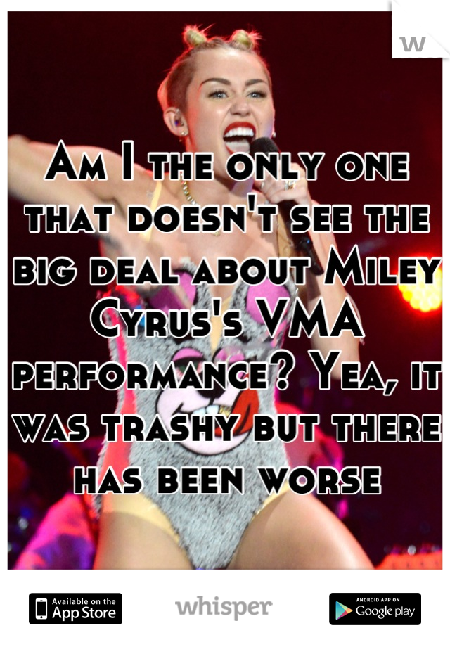 Am I the only one that doesn't see the big deal about Miley Cyrus's VMA performance? Yea, it was trashy but there has been worse