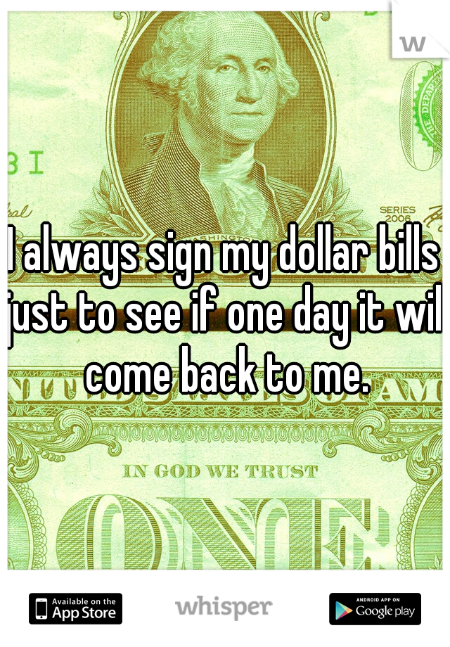 I always sign my dollar bills just to see if one day it will come back to me.